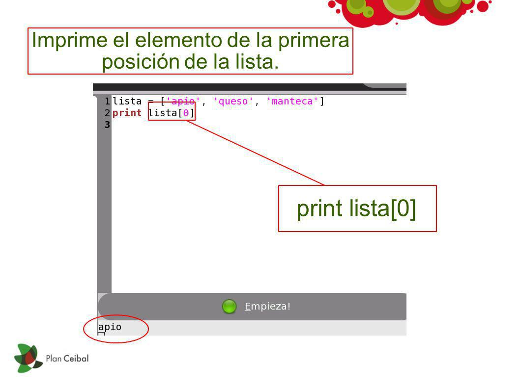 Imprime el elemento de la primera posición de la lista. print lista[0]