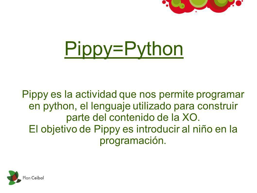 Pippy=Python Pippy es la actividad que nos permite programar en python, el lenguaje utilizado para construir parte del contenido de la XO. El objetivo