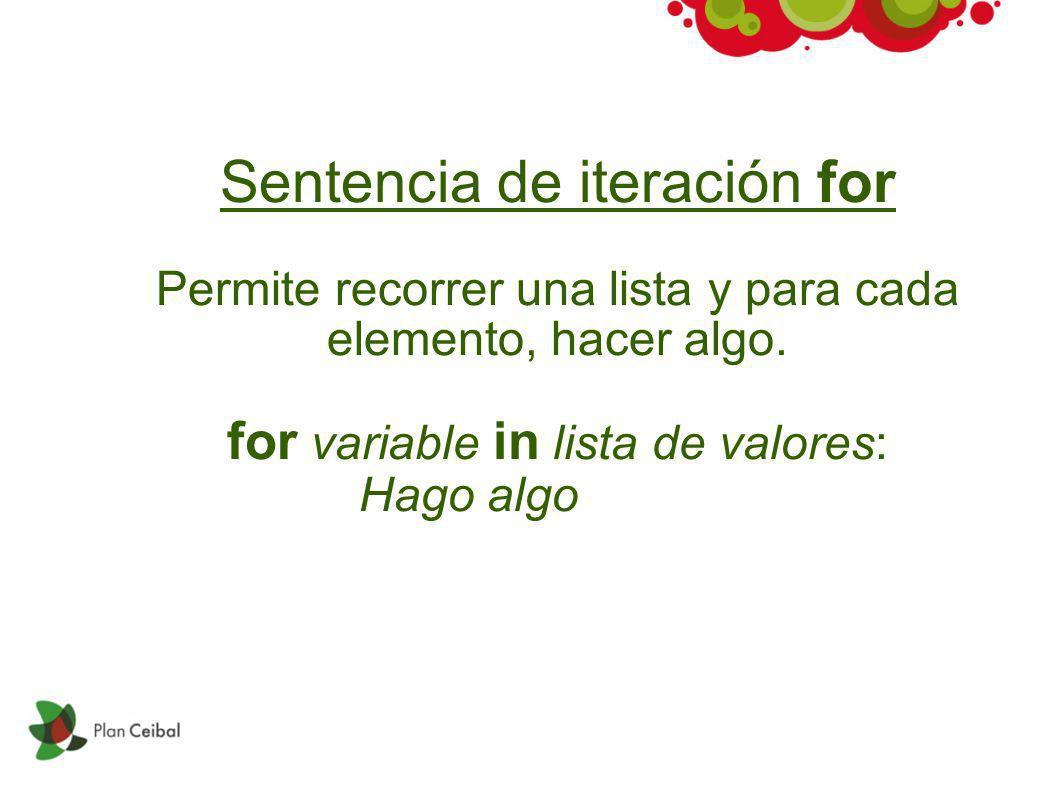 Sentencia de iteración for Permite recorrer una lista y para cada elemento, hacer algo. for variable in lista de valores: Hago algo