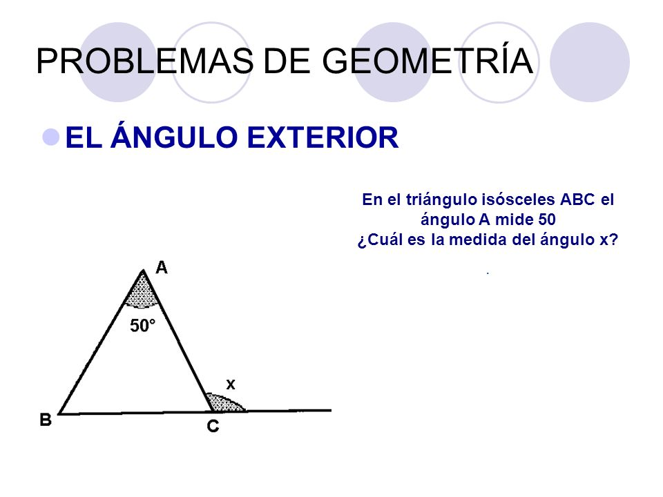 PROBLEMAS DE GEOMETRÍA EL ÁNGULO EXTERIOR En el triángulo isósceles ABC el ángulo A mide 50 ¿Cuál es la medida del ángulo x?.