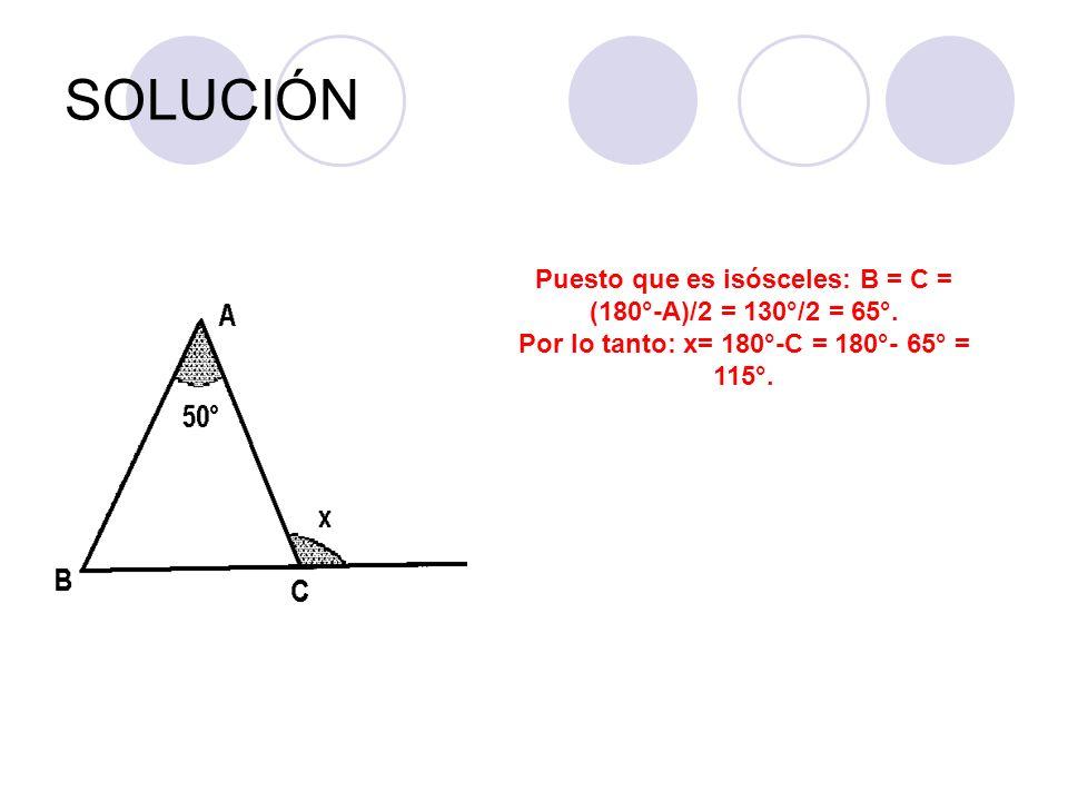 SOLUCIÓN Puesto que es isósceles: B = C = (180°-A)/2 = 130°/2 = 65°. Por lo tanto: x= 180°-C = 180°- 65° = 115°.