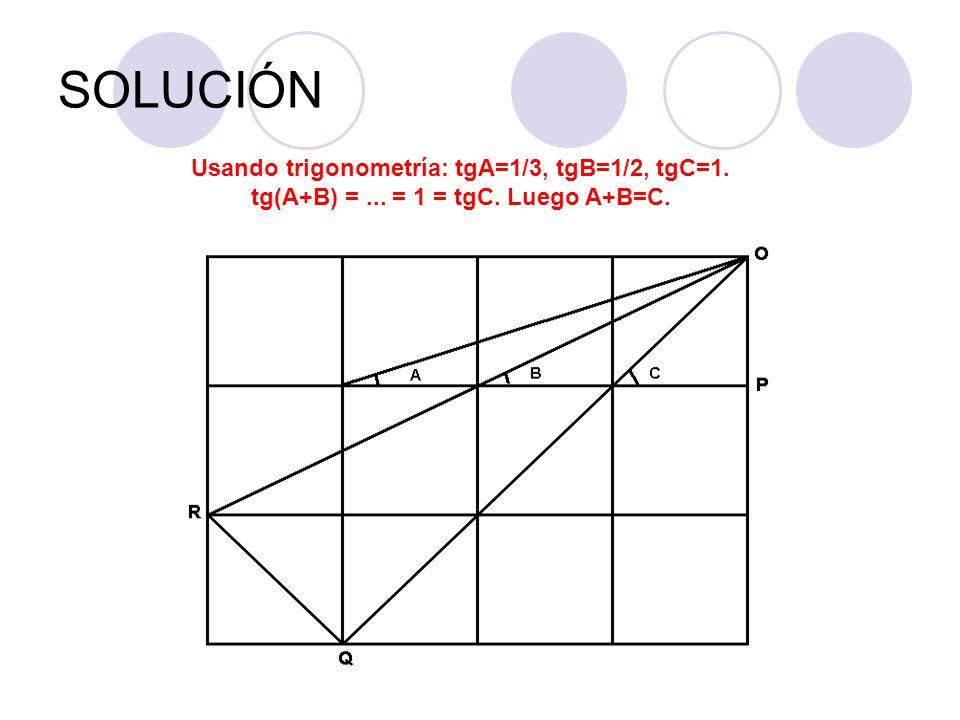SOLUCIÓN Usando trigonometría: tgA=1/3, tgB=1/2, tgC=1. tg(A+B) =... = 1 = tgC. Luego A+B=C.