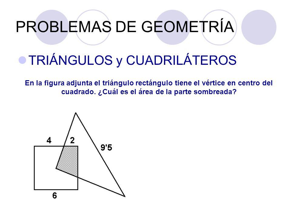 PROBLEMAS DE GEOMETRÍA TRIÁNGULOS y CUADRILÁTEROS En la figura adjunta el triángulo rectángulo tiene el vértice en centro del cuadrado. ¿Cuál es el ár
