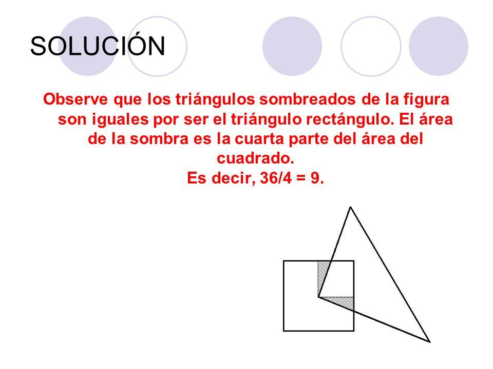SOLUCIÓN Observe que los triángulos sombreados de la figura son iguales por ser el triángulo rectángulo. El área de la sombra es la cuarta parte del á