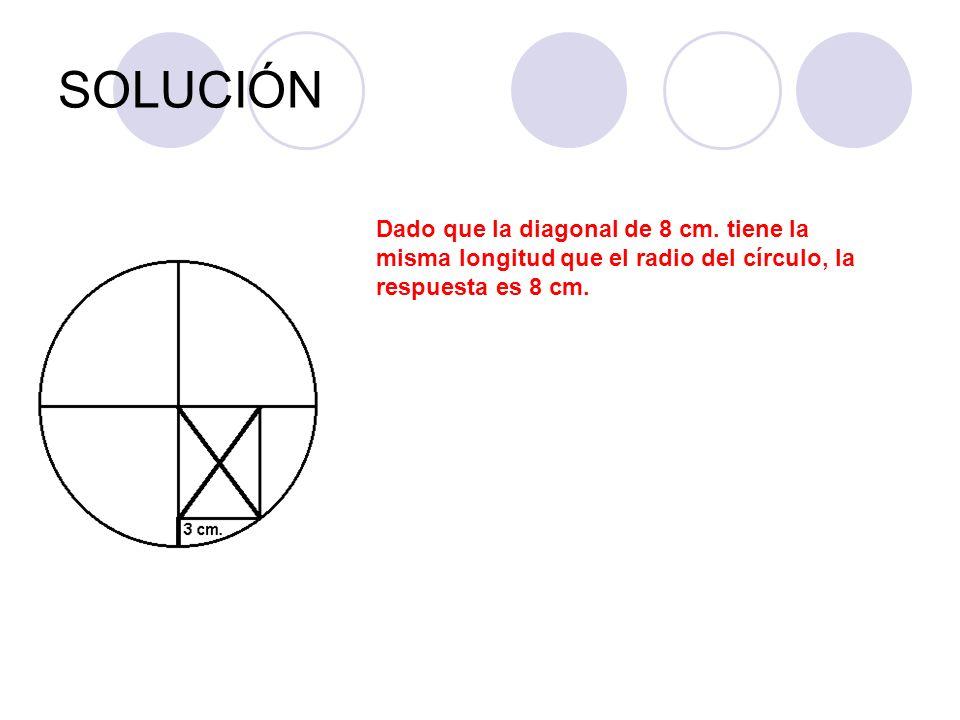 SOLUCIÓN Dado que la diagonal de 8 cm. tiene la misma longitud que el radio del círculo, la respuesta es 8 cm.