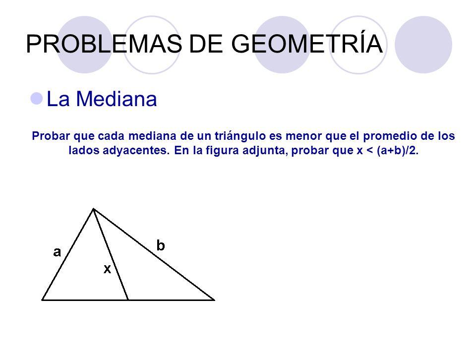 PROBLEMAS DE GEOMETRÍA La Mediana Probar que cada mediana de un triángulo es menor que el promedio de los lados adyacentes. En la figura adjunta, prob
