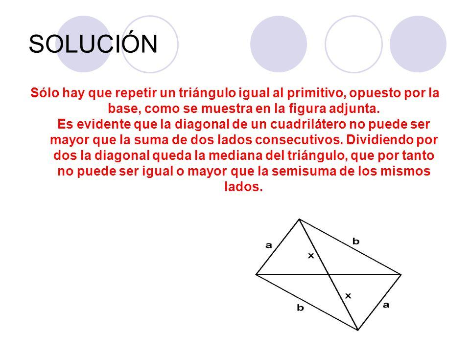 SOLUCIÓN Sólo hay que repetir un triángulo igual al primitivo, opuesto por la base, como se muestra en la figura adjunta. Es evidente que la diagonal