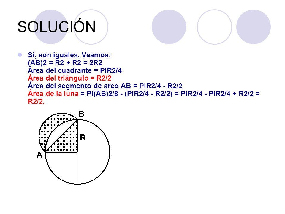 SOLUCIÓN Sí, son iguales. Veamos: (AB)2 = R2 + R2 = 2R2 Área del cuadrante = PiR2/4 Área del triángulo = R2/2 Área del segmento de arco AB = PiR2/4 -