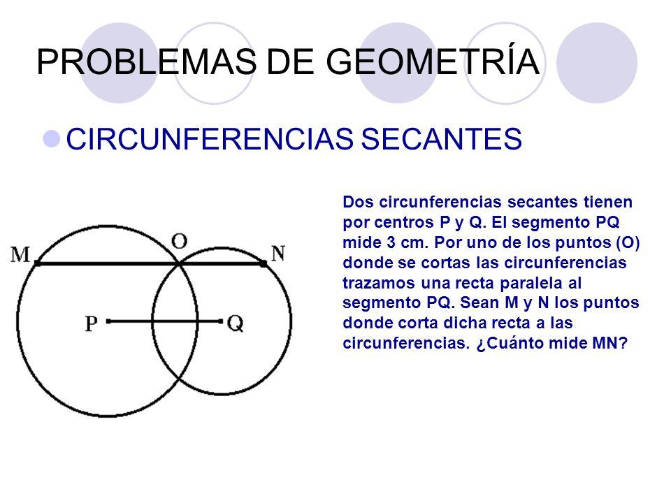 PROBLEMAS DE GEOMETRÍA CIRCUNFERENCIAS SECANTES Dos circunferencias secantes tienen por centros P y Q. El segmento PQ mide 3 cm. Por uno de los puntos