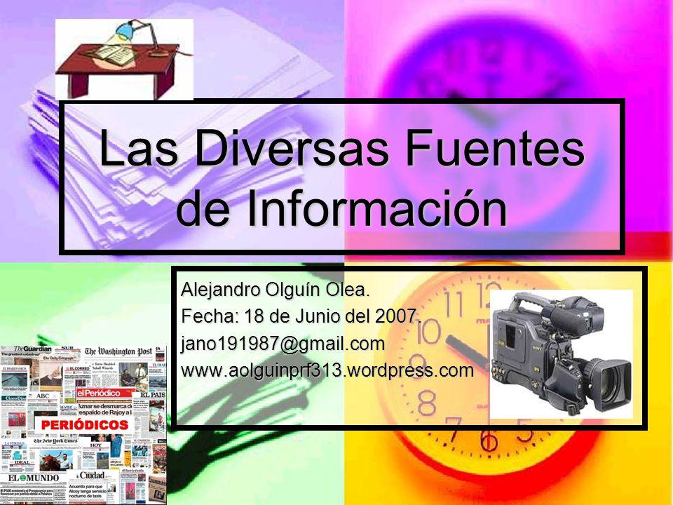 Las Diversas Fuentes de Información Alejandro Olguín Olea. Fecha: 18 de Junio del 2007. jano191987@gmail.comwww.aolguinprf313.wordpress.com