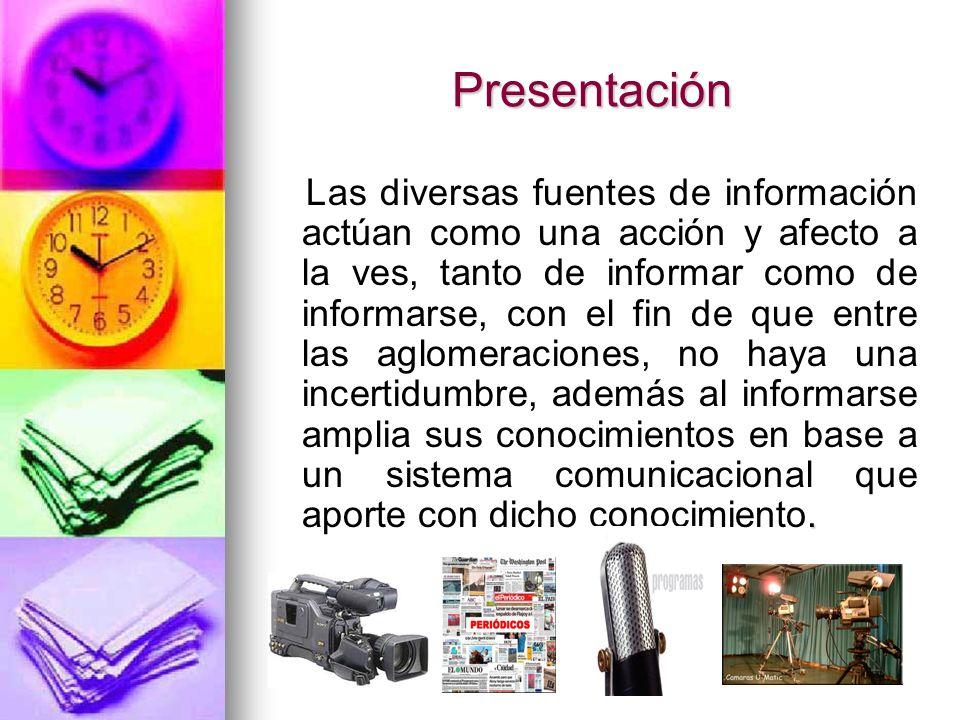 Presentación. Las diversas fuentes de información actúan como una acción y afecto a la ves, tanto de informar como de informarse, con el fin de que en