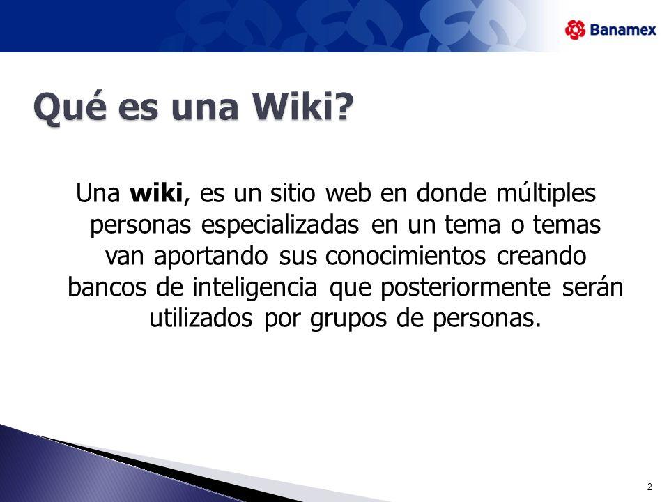 Una wiki, es un sitio web en donde múltiples personas especializadas en un tema o temas van aportando sus conocimientos creando bancos de inteligencia que posteriormente serán utilizados por grupos de personas.