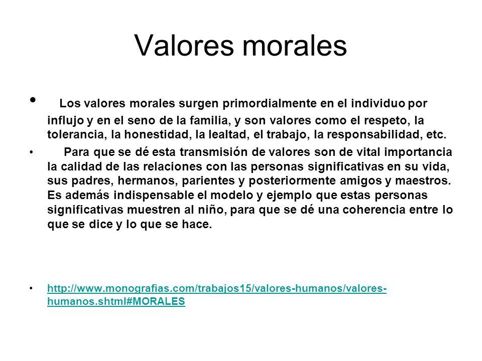 Valores morales Los valores morales surgen primordialmente en el individuo por influjo y en el seno de la familia, y son valores como el respeto, la t