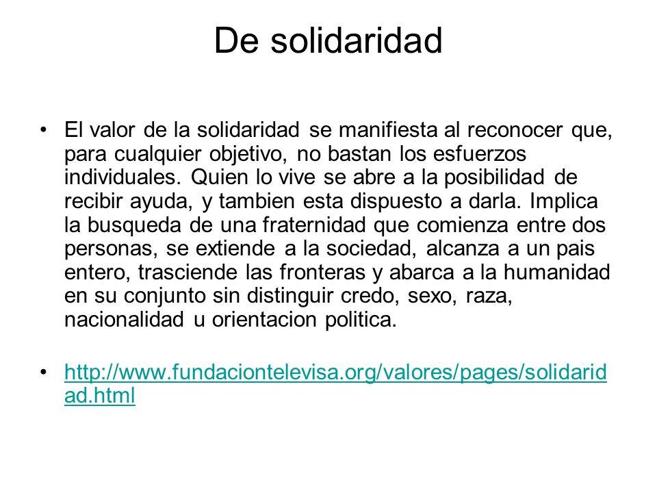 De solidaridad El valor de la solidaridad se manifiesta al reconocer que, para cualquier objetivo, no bastan los esfuerzos individuales. Quien lo vive