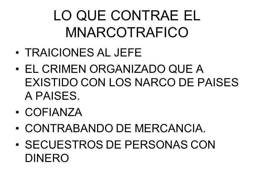 LO QUE CONTRAE EL MNARCOTRAFICO TRAICIONES AL JEFE EL CRIMEN ORGANIZADO QUE A EXISTIDO CON LOS NARCO DE PAISES A PAISES. COFIANZA CONTRABANDO DE MERCA
