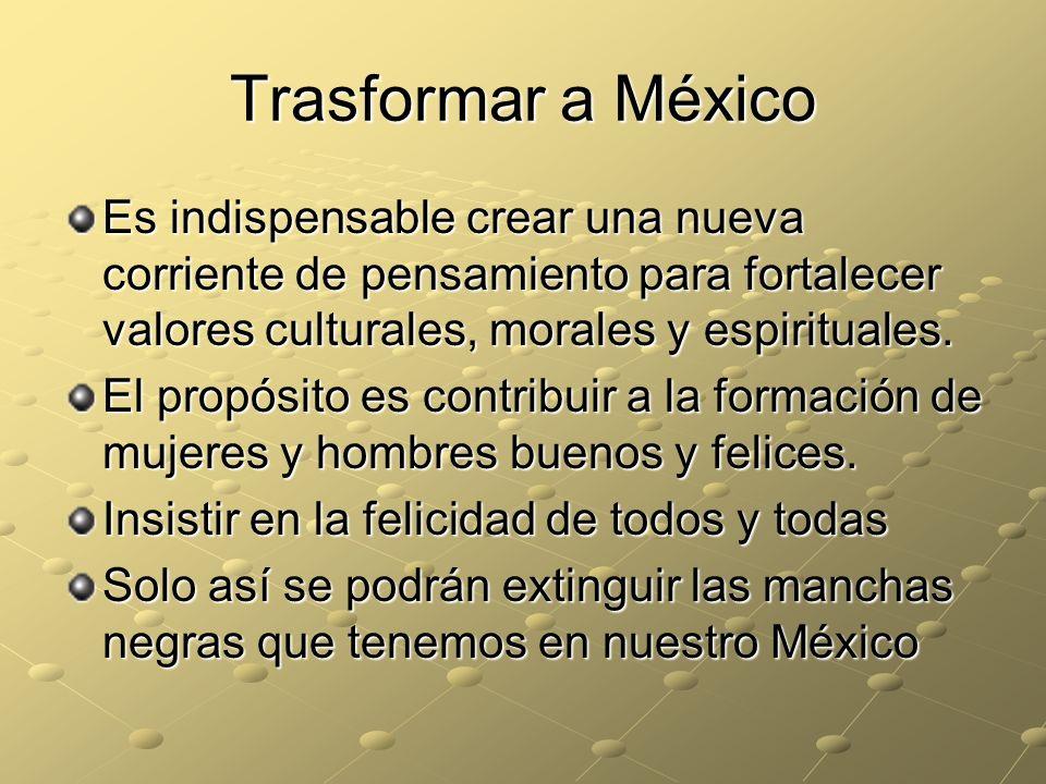 Trasformar a México Es indispensable crear una nueva corriente de pensamiento para fortalecer valores culturales, morales y espirituales.
