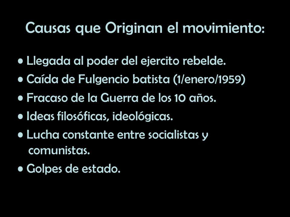 Causas que Originan el movimiento: Llegada al poder del ejercito rebelde. Caída de Fulgencio batista (1/enero/1959) Fracaso de la Guerra de los 10 año