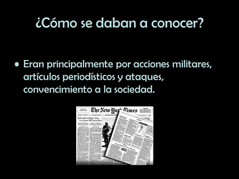¿Cómo se daban a conocer? Eran principalmente por acciones militares, artículos periodísticos y ataques, convencimiento a la sociedad.