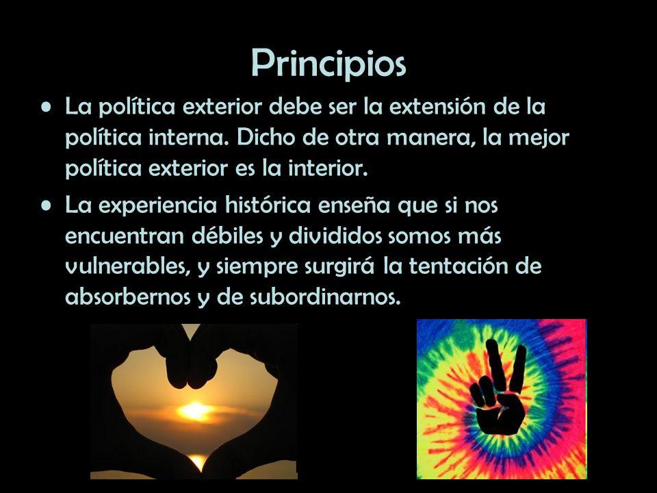 Principios La política exterior debe ser la extensión de la política interna. Dicho de otra manera, la mejor política exterior es la interior. La expe