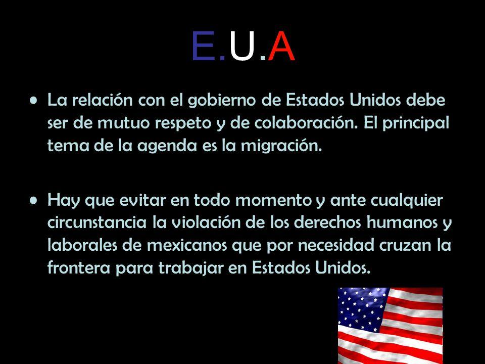 E.U.A La relación con el gobierno de Estados Unidos debe ser de mutuo respeto y de colaboración. El principal tema de la agenda es la migración. Hay q