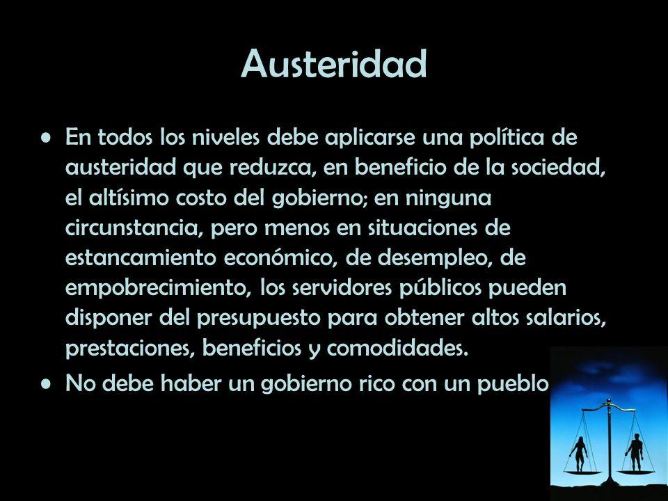 Austeridad En todos los niveles debe aplicarse una política de austeridad que reduzca, en beneficio de la sociedad, el altísimo costo del gobierno; en
