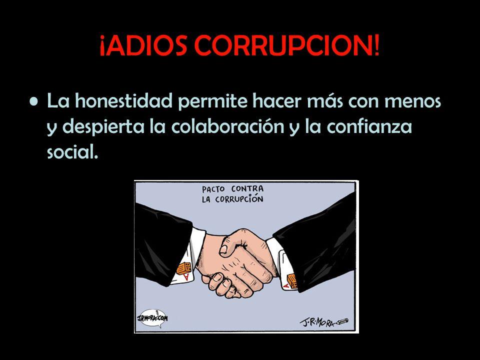 ¡ADIOS CORRUPCION ! La honestidad permite hacer más con menos y despierta la colaboración y la confianza social.