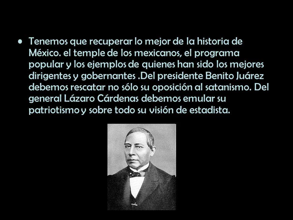 Tenemos que recuperar lo mejor de la historia de México. el temple de los mexicanos, el programa popular y los ejemplos de quienes han sido los mejore