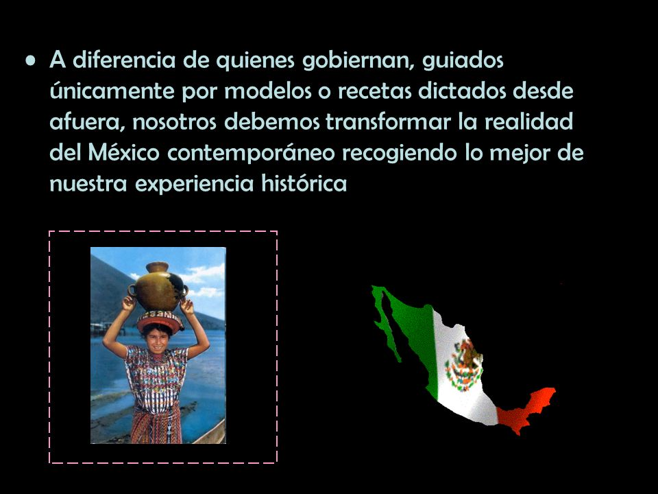 A diferencia de quienes gobiernan, guiados únicamente por modelos o recetas dictados desde afuera, nosotros debemos transformar la realidad del México