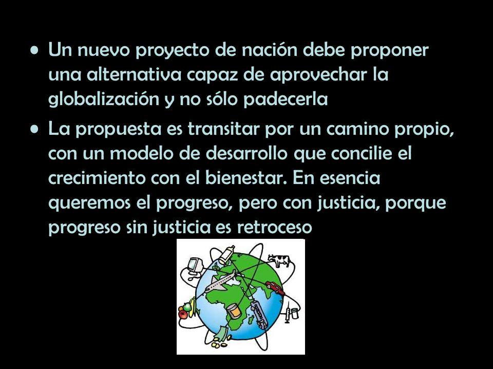Un nuevo proyecto de nación debe proponer una alternativa capaz de aprovechar la globalización y no sólo padecerla La propuesta es transitar por un ca