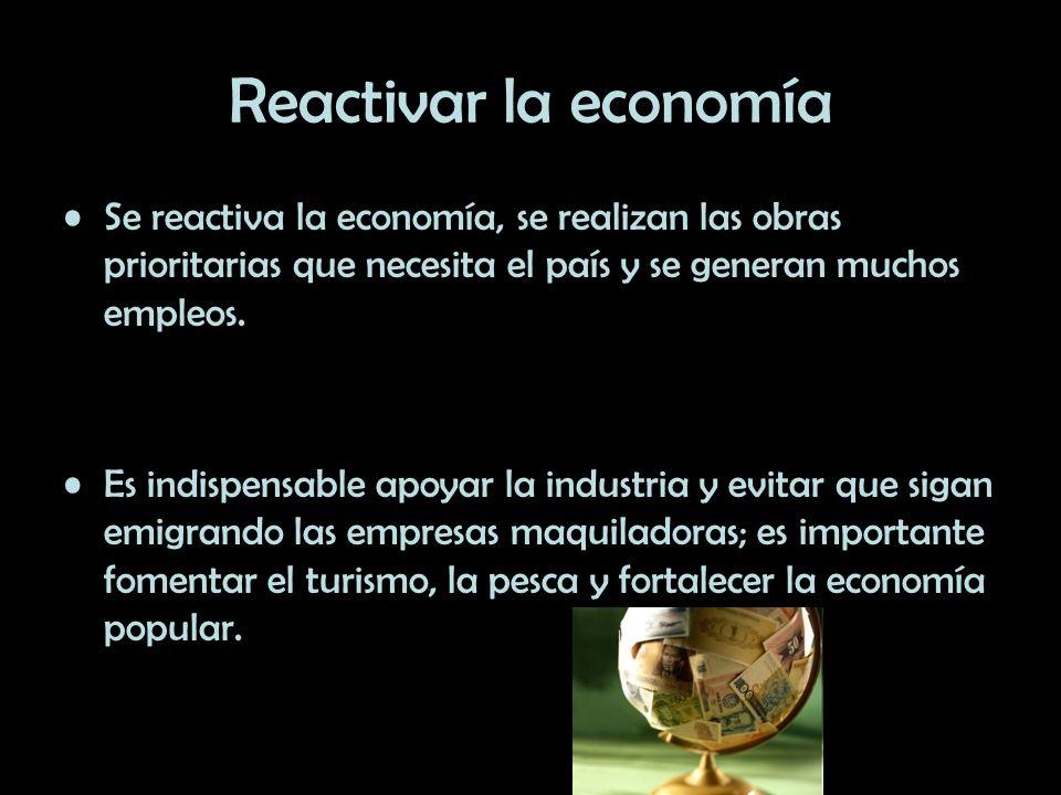 Reactivar la economía Se reactiva la economía, se realizan las obras prioritarias que necesita el país y se generan muchos empleos. Es indispensable a