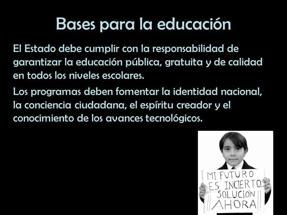 Bases para la educación El Estado debe cumplir con la responsabilidad de garantizar la educación pública, gratuita y de calidad en todos los niveles e