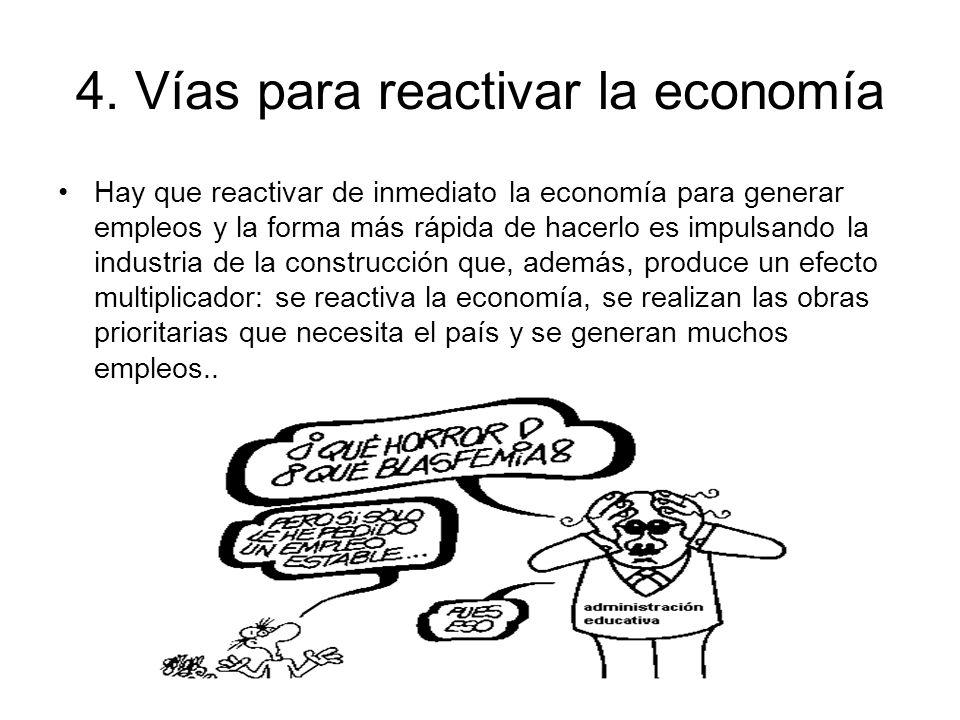 4. Vías para reactivar la economía Hay que reactivar de inmediato la economía para generar empleos y la forma más rápida de hacerlo es impulsando la i