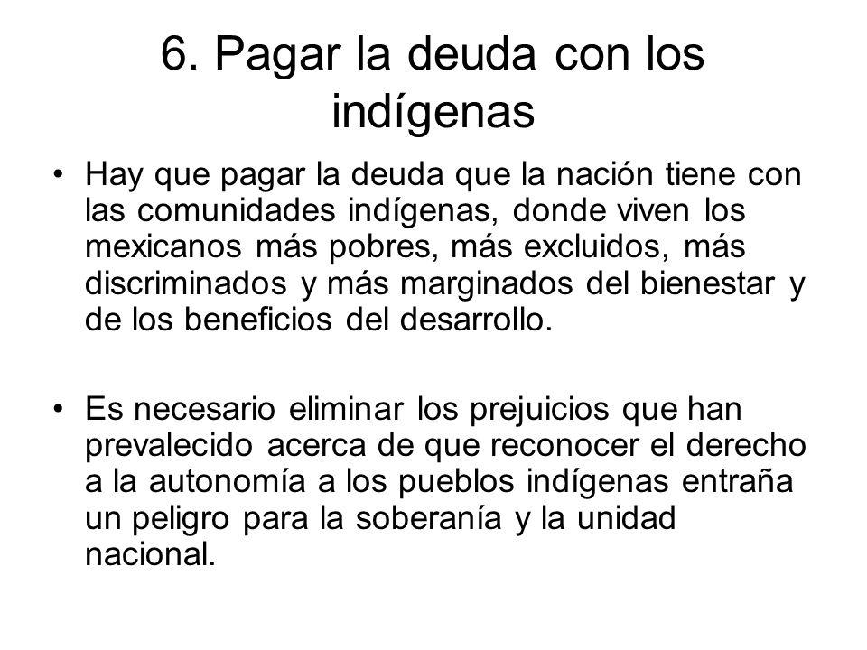 6. Pagar la deuda con los indígenas Hay que pagar la deuda que la nación tiene con las comunidades indígenas, donde viven los mexicanos más pobres, má