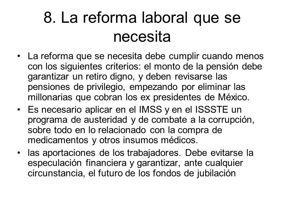 8. La reforma laboral que se necesita La reforma que se necesita debe cumplir cuando menos con los siguientes criterios: el monto de la pensión debe g
