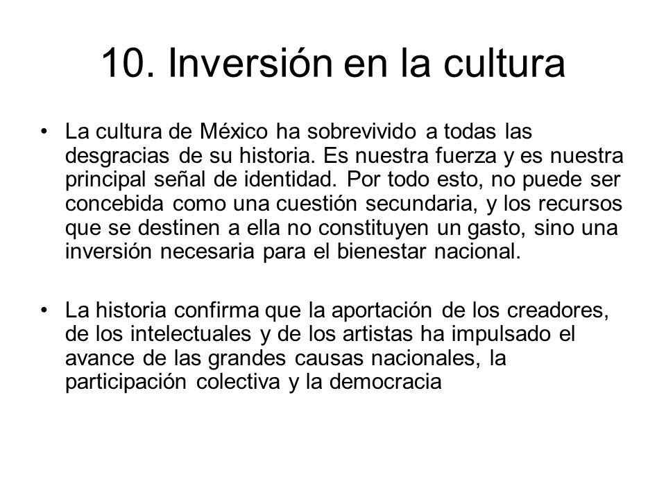 10. Inversión en la cultura La cultura de México ha sobrevivido a todas las desgracias de su historia. Es nuestra fuerza y es nuestra principal señal