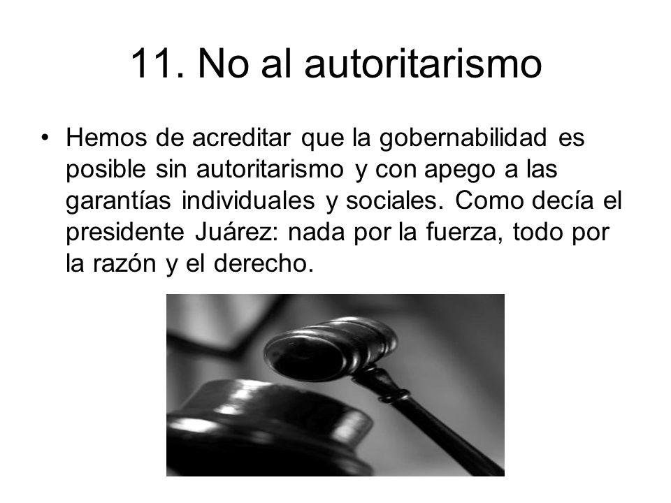 11. No al autoritarismo Hemos de acreditar que la gobernabilidad es posible sin autoritarismo y con apego a las garantías individuales y sociales. Com