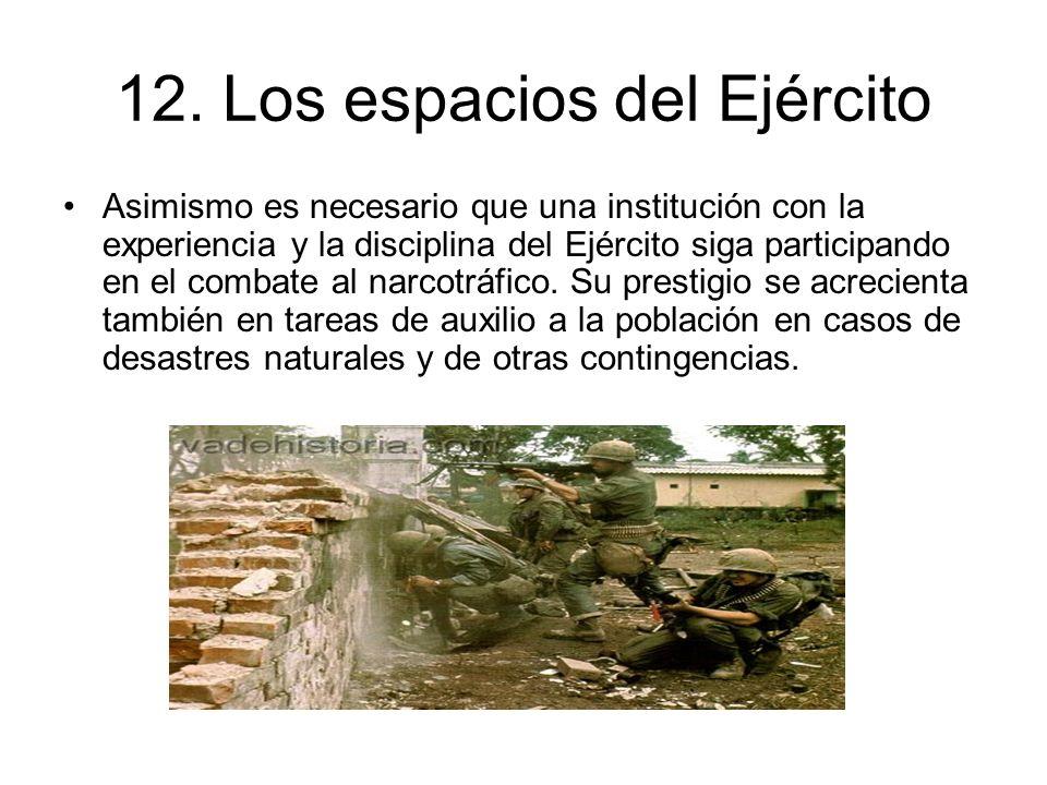 12. Los espacios del Ejército Asimismo es necesario que una institución con la experiencia y la disciplina del Ejército siga participando en el combat