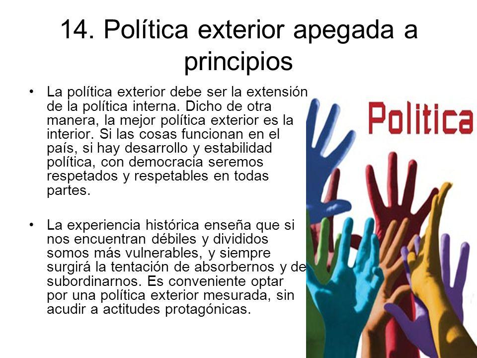 14. Política exterior apegada a principios La política exterior debe ser la extensión de la política interna. Dicho de otra manera, la mejor política