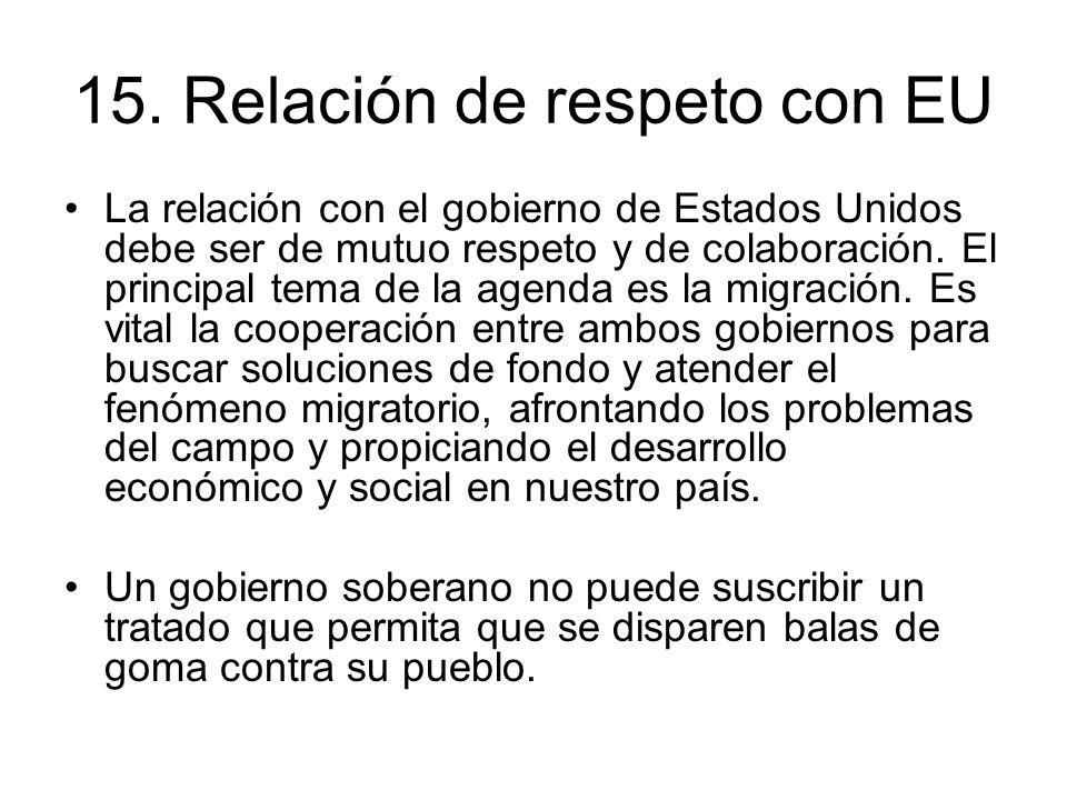 15. Relación de respeto con EU La relación con el gobierno de Estados Unidos debe ser de mutuo respeto y de colaboración. El principal tema de la agen