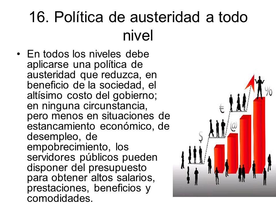 16. Política de austeridad a todo nivel En todos los niveles debe aplicarse una política de austeridad que reduzca, en beneficio de la sociedad, el al