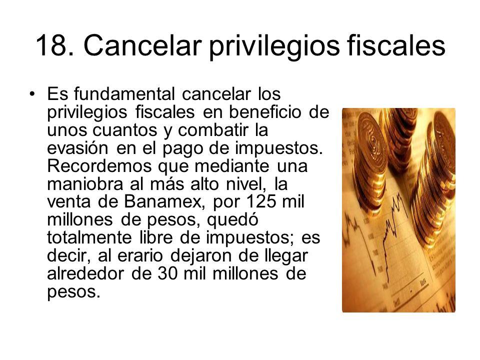 18. Cancelar privilegios fiscales Es fundamental cancelar los privilegios fiscales en beneficio de unos cuantos y combatir la evasión en el pago de im