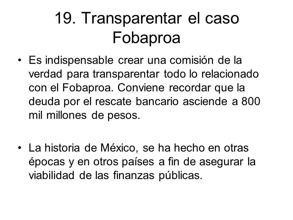 19. Transparentar el caso Fobaproa Es indispensable crear una comisión de la verdad para transparentar todo lo relacionado con el Fobaproa. Conviene r