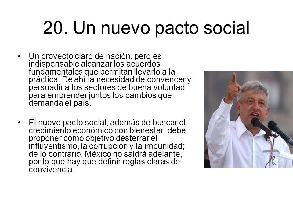 20. Un nuevo pacto social Un proyecto claro de nación, pero es indispensable alcanzar los acuerdos fundamentales que permitan llevarlo a la práctica.