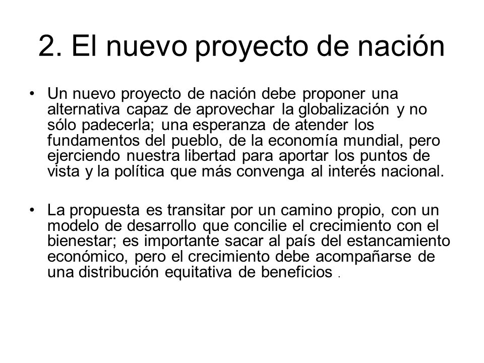 2. El nuevo proyecto de nación Un nuevo proyecto de nación debe proponer una alternativa capaz de aprovechar la globalización y no sólo padecerla; una