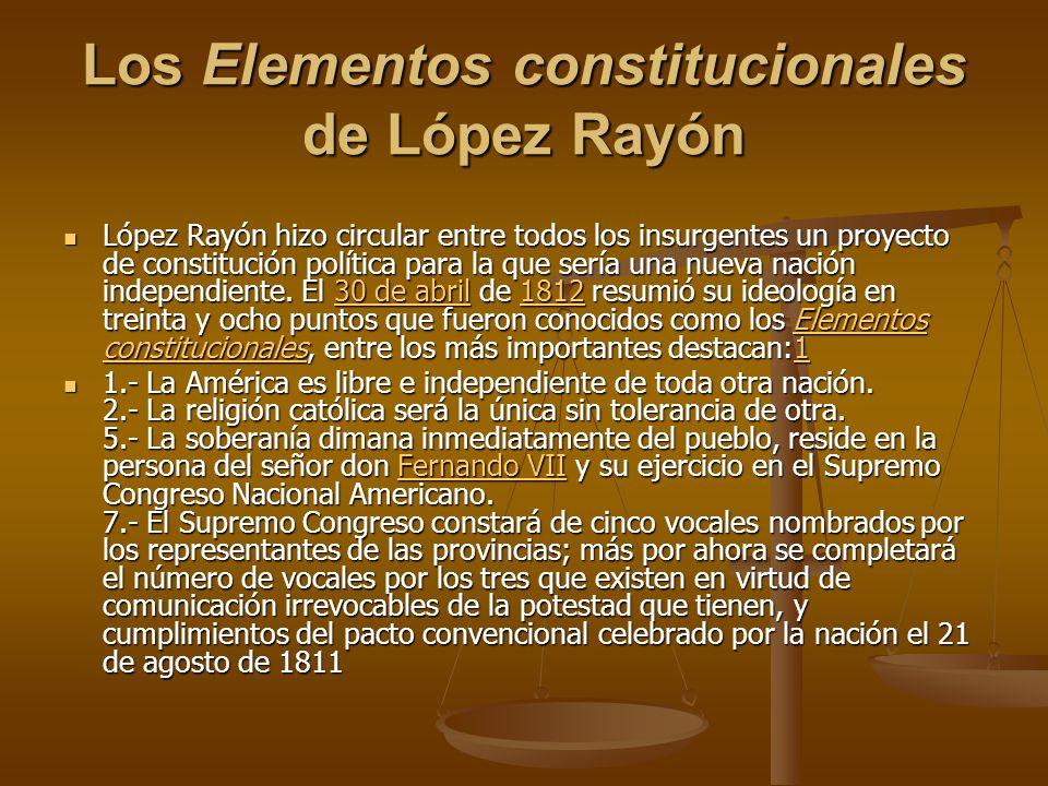 Los Elementos constitucionales de López Rayón López Rayón hizo circular entre todos los insurgentes un proyecto de constitución política para la que sería una nueva nación independiente.
