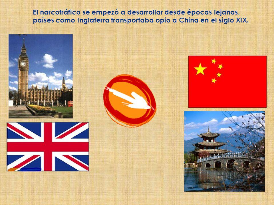 El narcotráfico se empezó a desarrollar desde épocas lejanas, países como Inglaterra transportaba opio a China en el siglo XIX.
