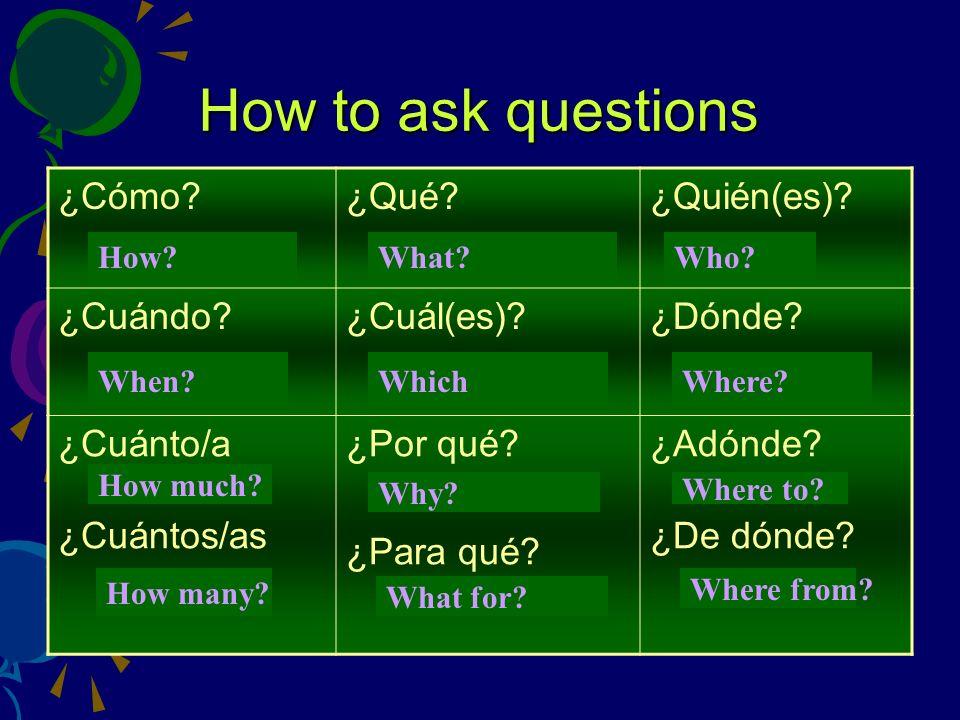 How to ask questions ¿Cómo?¿Qué?¿Quién(es)? ¿Cuándo?¿Cuál(es)?¿Dónde? ¿Cuánto/a ¿Cuántos/as ¿Por qué? ¿Para qué? ¿Adónde? ¿De dónde? How?What? Who? Wh