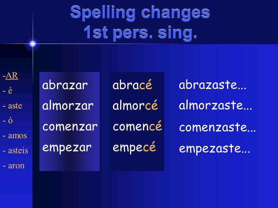 Spelling changes 1st pers. sing. abrazar almorzar comenzar empezar -AR - é - aste - ó - amos - asteis - aron abracé almorcé comencé empecé abrazaste..