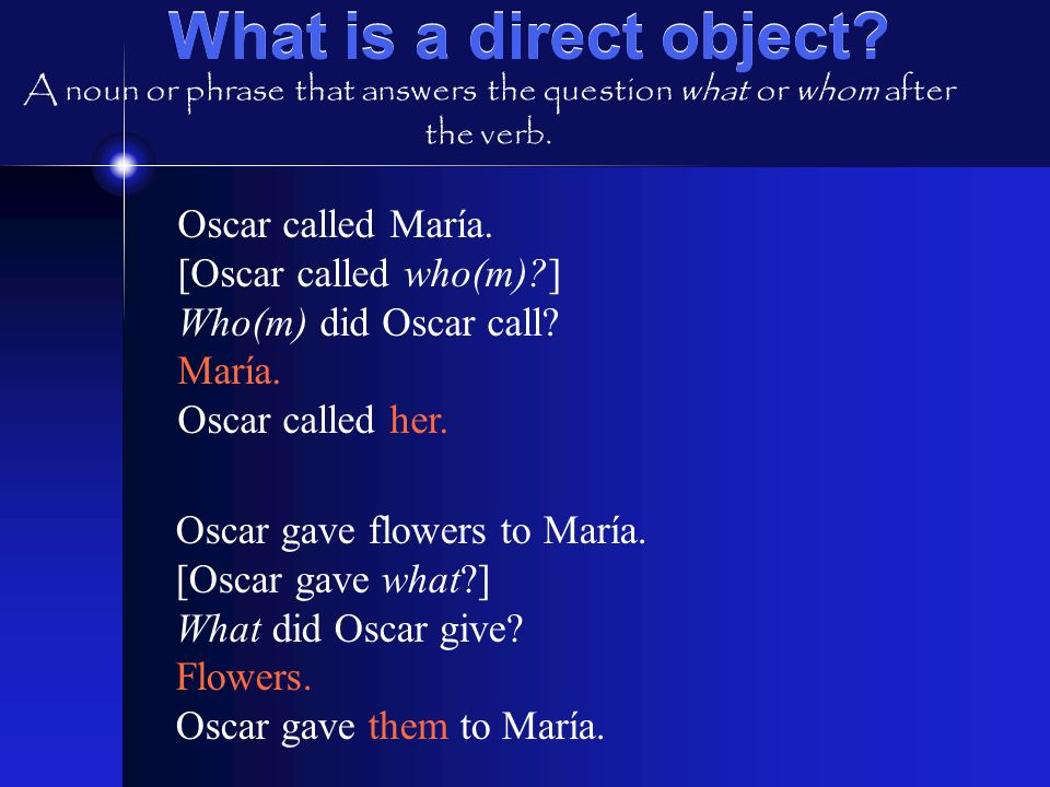 What is a direct object? Oscar called María. [Oscar called who(m)?] Who(m) did Oscar call? María. Oscar called her. Oscar gave flowers to María. [Osca