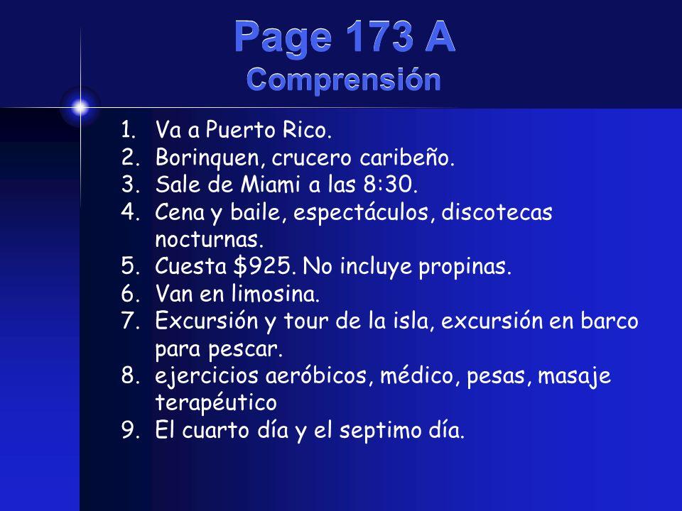 Page 173 A Comprensión 1.Va a Puerto Rico. 2.Borinquen, crucero caribeño. 3.Sale de Miami a las 8:30. 4.Cena y baile, espectáculos, discotecas nocturn